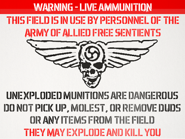 WARNING - LIVE AMMUNITION. THIS FIELD IS IN USE BY PERSONNEL OF THE ARMY OF ALLIED FREE SENTIENTS. UNEXPLODED MUNITIONS ARE DANGEROUS. DO NOT PICK UP, MOLEST, OR REMOVE DUDS OR ANY ITEMS FROM THE FIELD. THEY MAY EXPLODE AND KILL YOU.